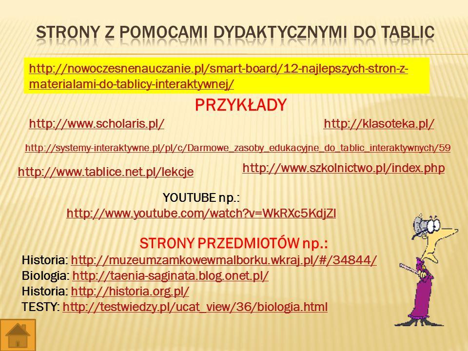http://nowoczesnenauczanie.pl/smart-board/12-najlepszych-stron-z- materialami-do-tablicy-interaktywnej/ http://www.scholaris.pl/http://klasoteka.pl/ http://systemy-interaktywne.pl/pl/c/Darmowe_zasoby_edukacyjne_do_tablic_interaktywnych/59 http://www.tablice.net.pl/lekcje YOUTUBE np.: http://www.youtube.com/watch?v=WkRXc5KdjZI PRZYKŁADY STRONY PRZEDMIOTÓW np.: Historia: http://muzeumzamkowewmalborku.wkraj.pl/#/34844/http://muzeumzamkowewmalborku.wkraj.pl/#/34844/ Biologia: http://taenia-saginata.blog.onet.pl/http://taenia-saginata.blog.onet.pl/ Historia: http://historia.org.pl/http://historia.org.pl/ TESTY: http://testwiedzy.pl/ucat_view/36/biologia.htmlhttp://testwiedzy.pl/ucat_view/36/biologia.html http://www.szkolnictwo.pl/index.php