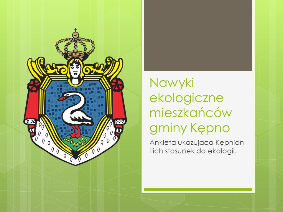 Nawyki ekologiczne mieszkańców gminy Kępno Ankieta ukazująca Kępnian i ich stosunek do ekologii.