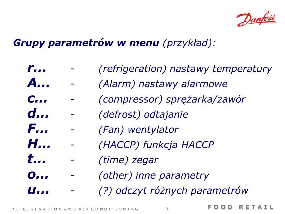R E F R I G E R A T I O N A N D A I R C O N D I T I O N I N G F O O D R E T A I L R E F R I G E R A T I O N A N D A I R C O N D I T I O N I N G 9 Grupy parametrów w menu (przykład): r… -(refrigeration) nastawy temperatury A… -(Alarm) nastawy alarmowe c… -(compressor) sprężarka/zawór d… -(defrost) odtajanie F… -(Fan) wentylator H… -(HACCP) funkcja HACCP t… -(time) zegar o… -(other) inne parametry u… -( ) odczyt różnych parametrów