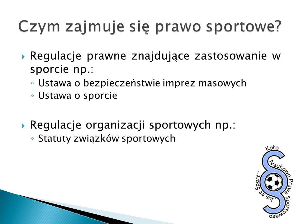 Regulacje prawne znajdujące zastosowanie w sporcie np.: Ustawa o bezpieczeństwie imprez masowych Ustawa o sporcie Regulacje organizacji sportowych np.