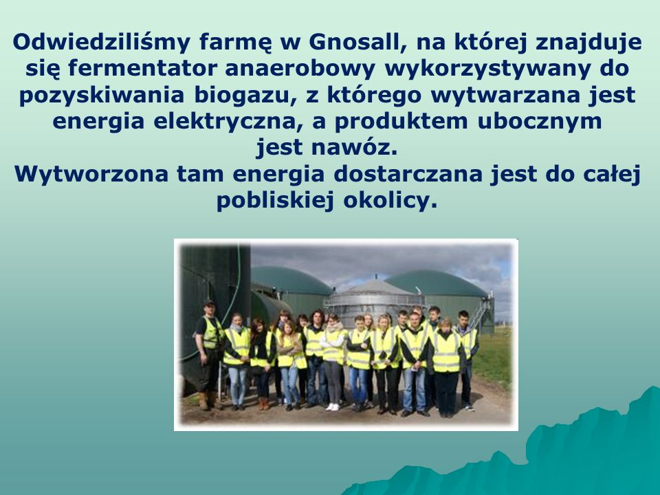 Odwiedziliśmy farmę w Gnosall, na której znajduje się fermentator anaerobowy wykorzystywany do pozyskiwania biogazu, z którego wytwarzana jest energia elektryczna, a produktem ubocznym jest nawóz.