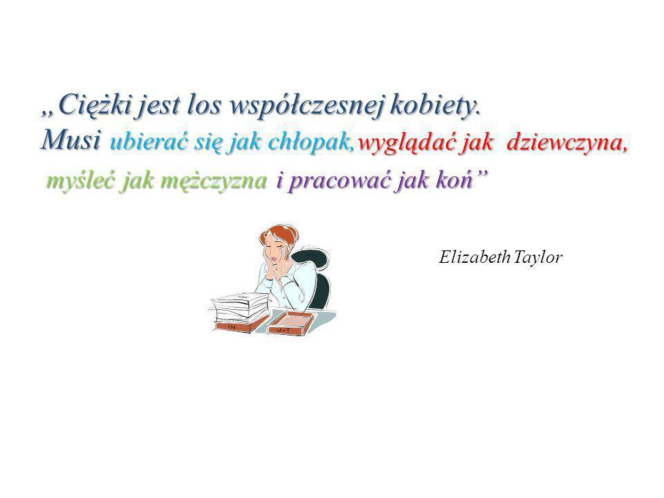 Ciężki jest los współczesnej kobiety. Musi Elizabeth Taylor ubierać się jak chłopak, wyglądać jak dziewczyna, myśleć jak mężczyzna i pracować jak koń