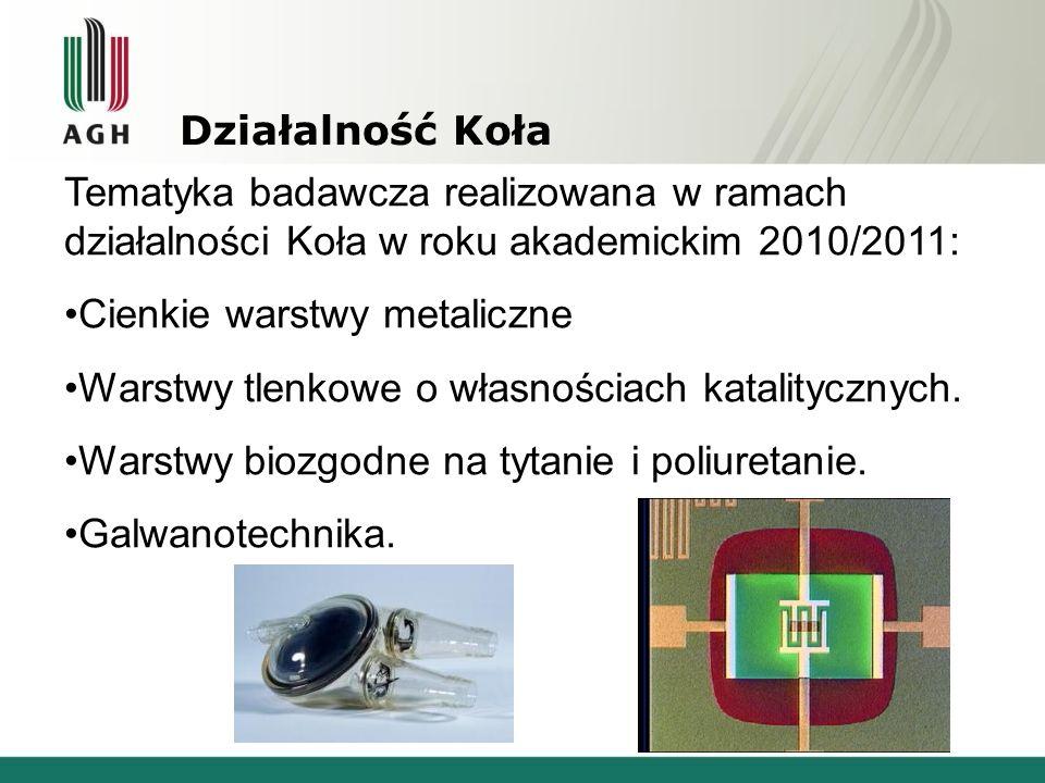 Działalność Koła Tematyka badawcza realizowana w ramach działalności Koła w roku akademickim 2010/2011: Cienkie warstwy metaliczne Warstwy tlenkowe o własnościach katalitycznych.
