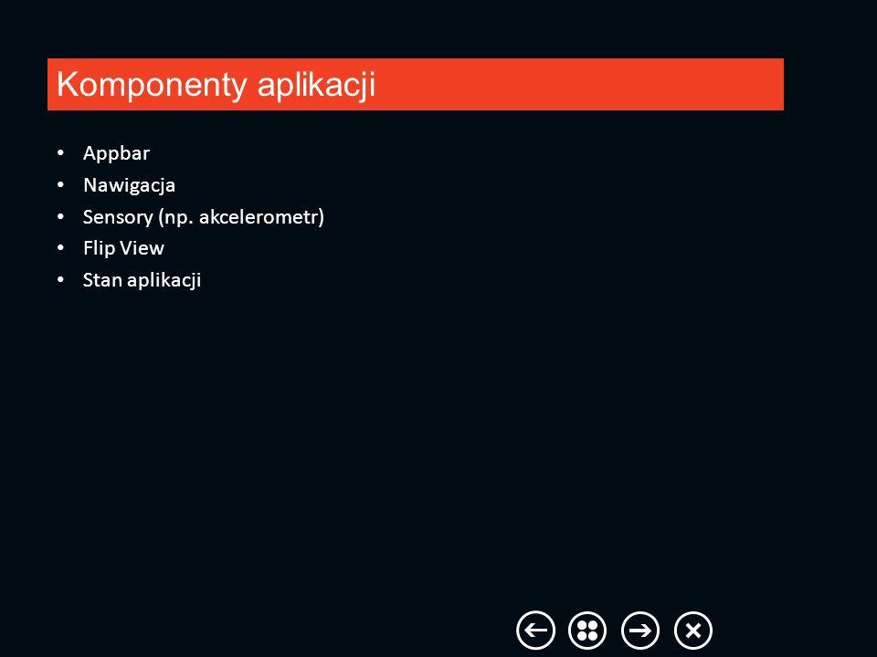 Komponenty aplikacji Appbar Nawigacja Sensory (np. akcelerometr) Flip View Stan aplikacji