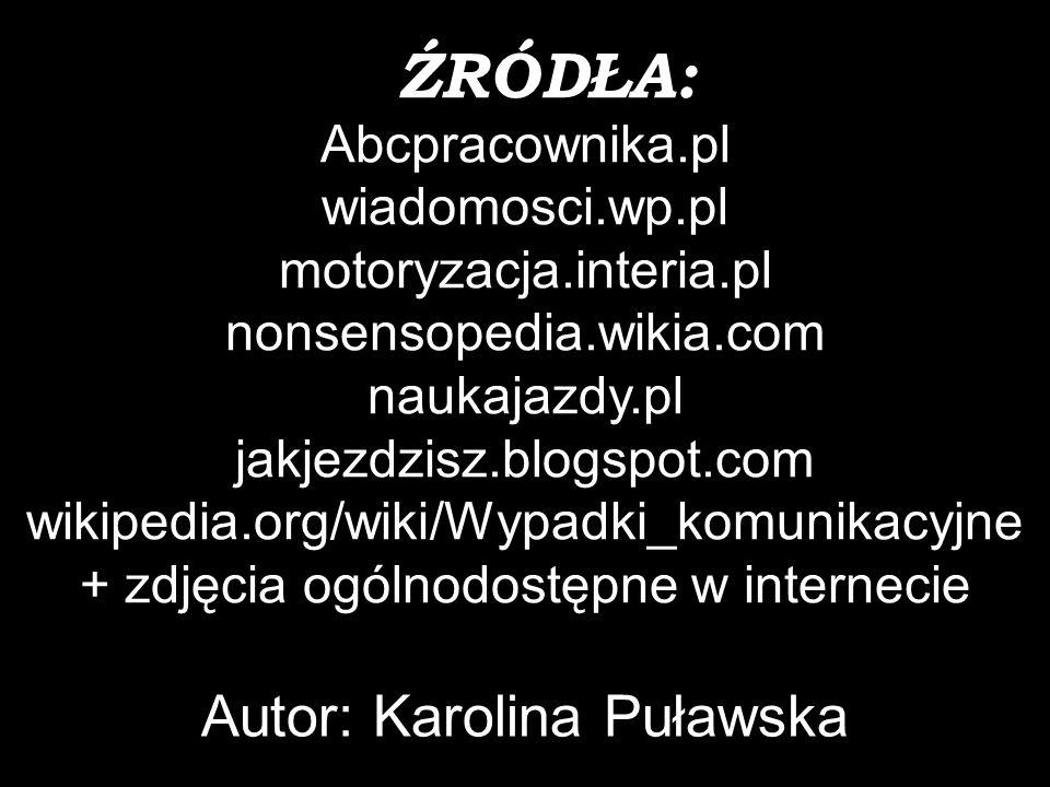 ŹRÓDŁA: Abcpracownika.pl wiadomosci.wp.pl motoryzacja.interia.pl nonsensopedia.wikia.com naukajazdy.pl jakjezdzisz.blogspot.com wikipedia.org/wiki/Wypadki_komunikacyjne + zdjęcia ogólnodostępne w internecie Autor: Karolina Puławska