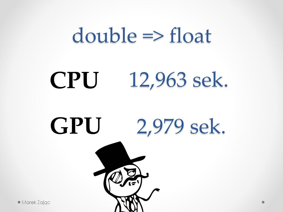 double => float Marek Zając CPU GPU 12,963 sek. 2,979 sek.