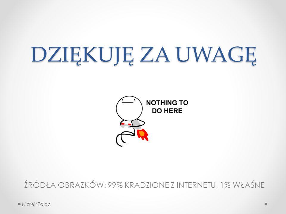 Marek Zając DZIĘKUJĘ ZA UWAGĘ ŹRÓDŁA OBRAZKÓW: 99% KRADZIONE Z INTERNETU, 1% WŁAŚNE