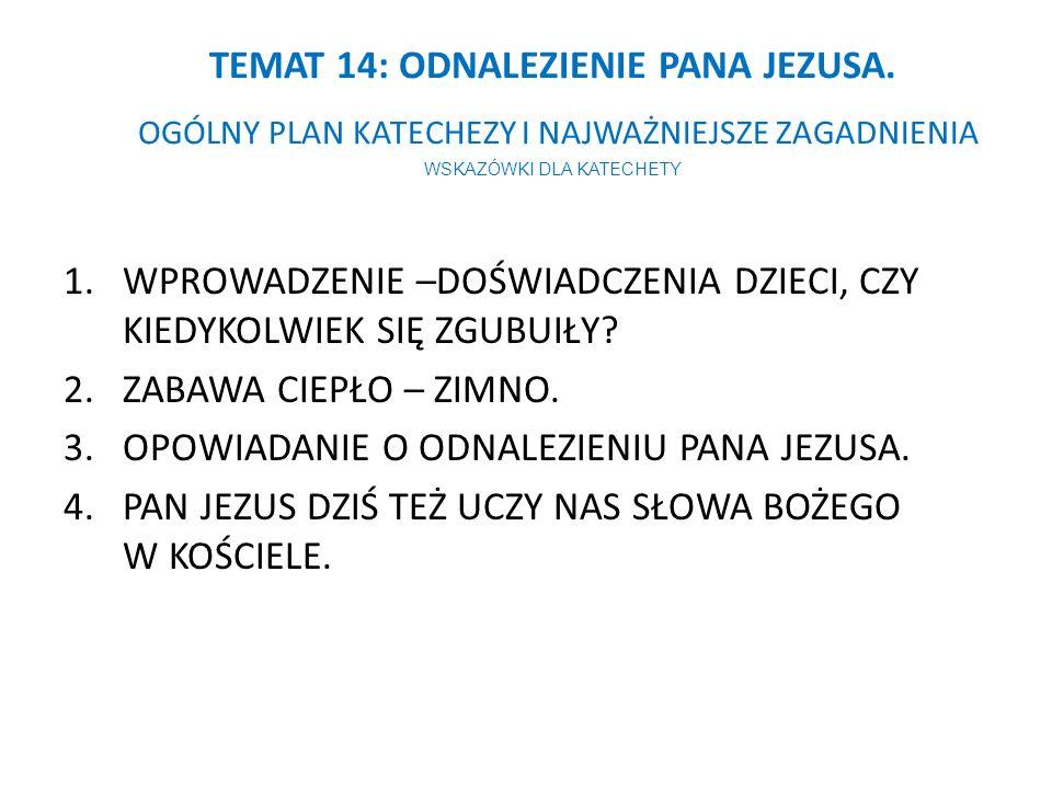 TEMAT 14: ODNALEZIENIE PANA JEZUSA. OGÓLNY PLAN KATECHEZY I NAJWAŻNIEJSZE ZAGADNIENIA WSKAZÓWKI DLA KATECHETY 1.WPROWADZENIE –DOŚWIADCZENIA DZIECI, CZ