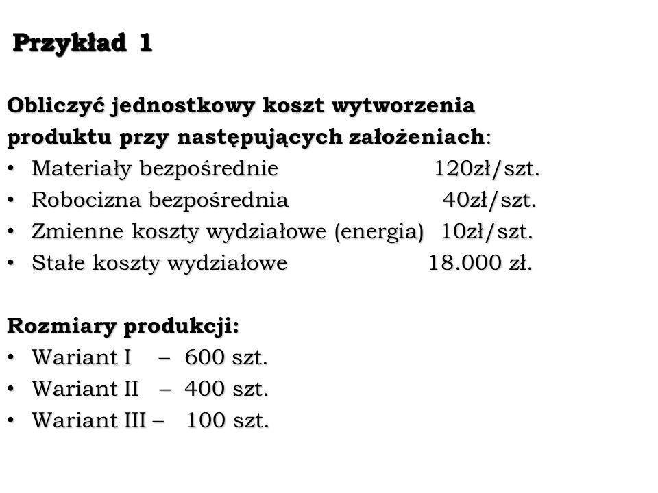 Przykład 1 Przykład 1 Obliczyć jednostkowy koszt wytworzenia produktu przy następujących założeniach : Materiały bezpośrednie 120zł/szt. Materiały bez
