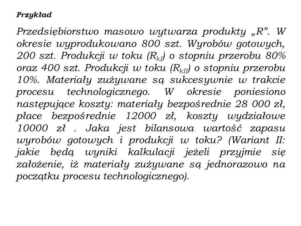 Przykład Przedsiębiorstwo masowo wytwarza produkty R. W okresie wyprodukowano 800 szt. Wyrobów gotowych, 200 szt. Produkcji w toku (R kI ) o stopniu p