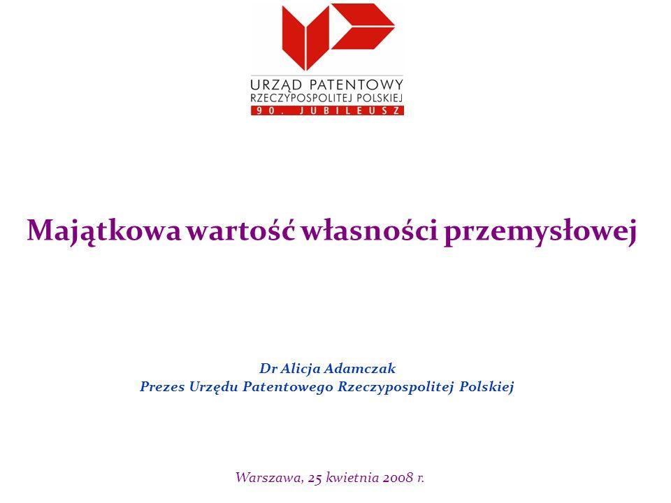 Dr Alicja Adamczak Prezes Urzędu Patentowego Rzeczypospolitej Polskiej Majątkowa wartość własności przemysłowej Warszawa, 25 kwietnia 2008 r.