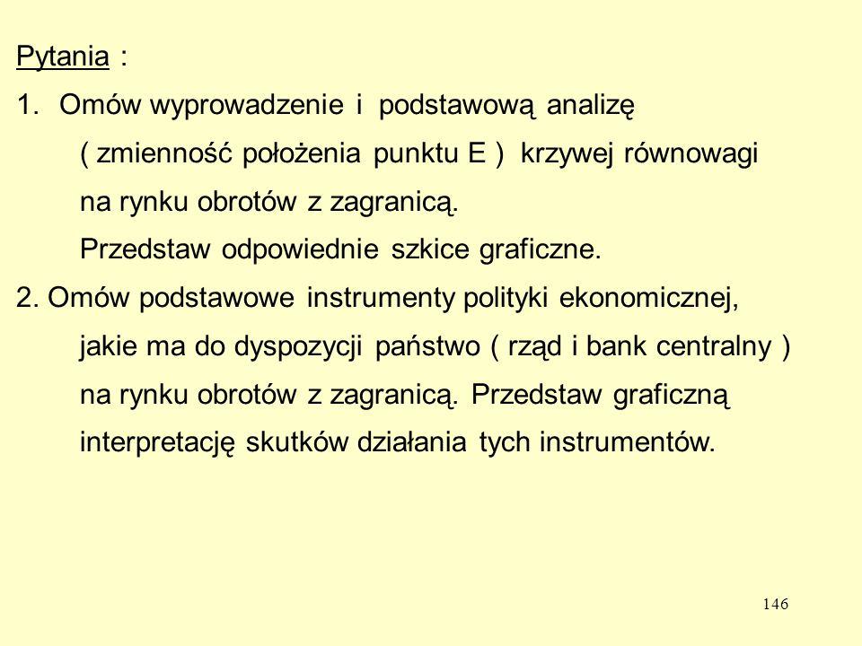 146 Pytania : 1.Omów wyprowadzenie i podstawową analizę ( zmienność położenia punktu E ) krzywej równowagi na rynku obrotów z zagranicą.