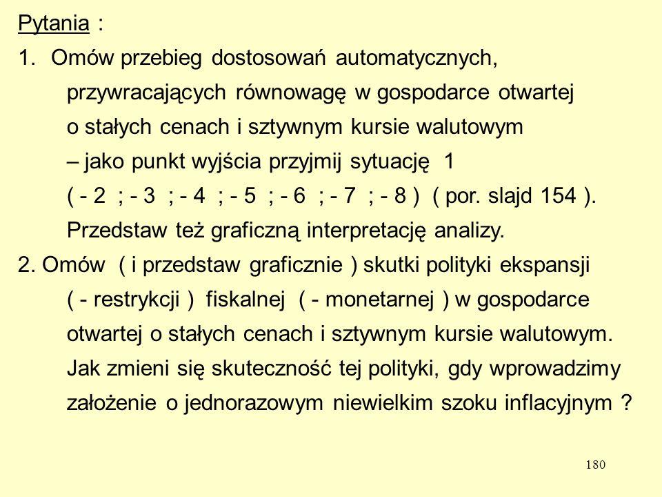 180 Pytania : 1.Omów przebieg dostosowań automatycznych, przywracających równowagę w gospodarce otwartej o stałych cenach i sztywnym kursie walutowym – jako punkt wyjścia przyjmij sytuację 1 ( - 2 ; - 3 ; - 4 ; - 5 ; - 6 ; - 7 ; - 8 ) ( por.