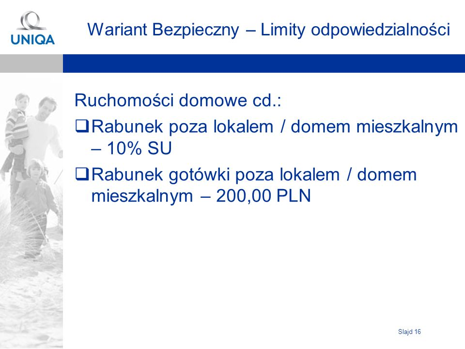 Slajd 16 Wariant Bezpieczny – Limity odpowiedzialności Ruchomości domowe cd.: Rabunek poza lokalem / domem mieszkalnym – 10% SU Rabunek gotówki poza l