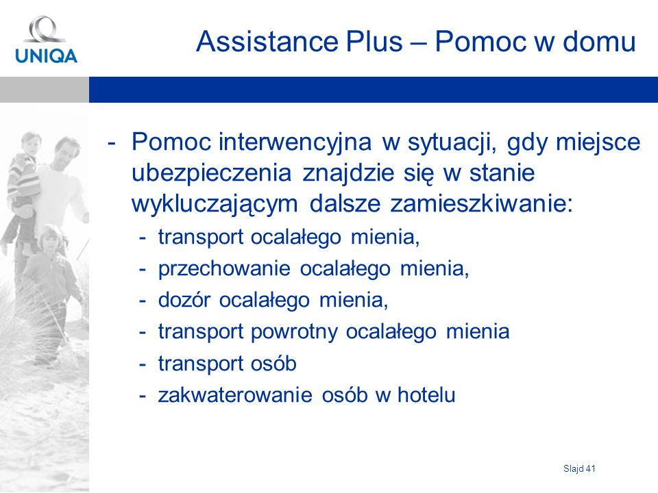 Slajd 41 Assistance Plus – Pomoc w domu -Pomoc interwencyjna w sytuacji, gdy miejsce ubezpieczenia znajdzie się w stanie wykluczającym dalsze zamieszk
