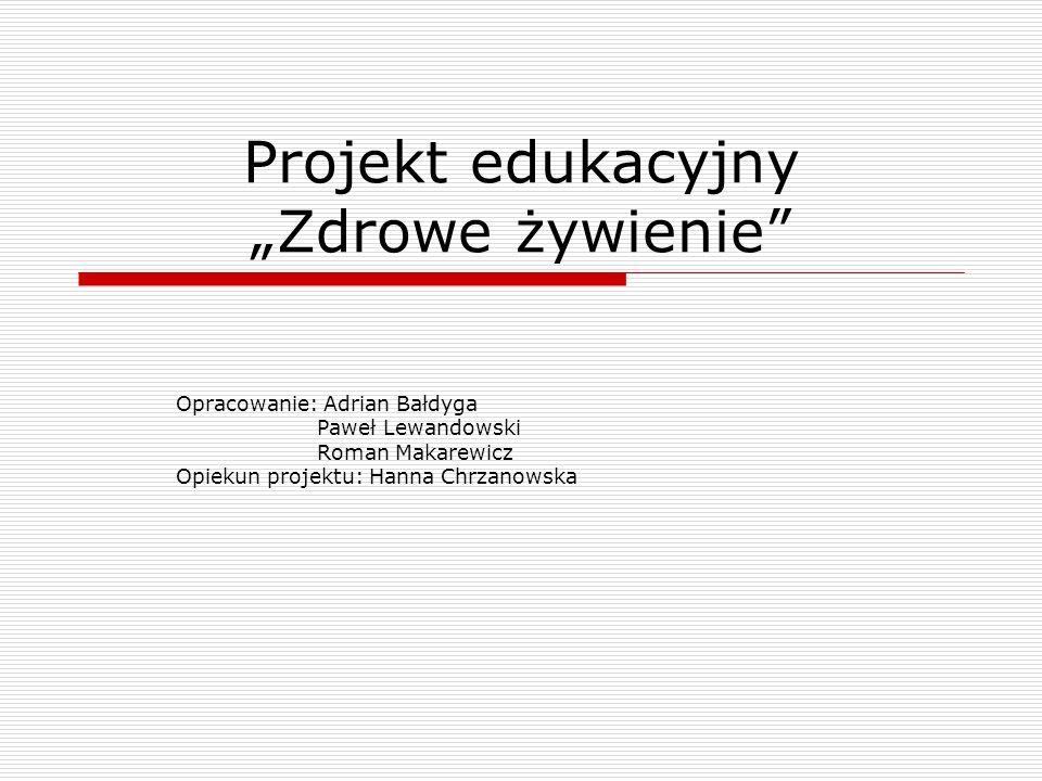 Projekt edukacyjny Zdrowe żywienie Opracowanie: Adrian Bałdyga Paweł Lewandowski Roman Makarewicz Opiekun projektu: Hanna Chrzanowska