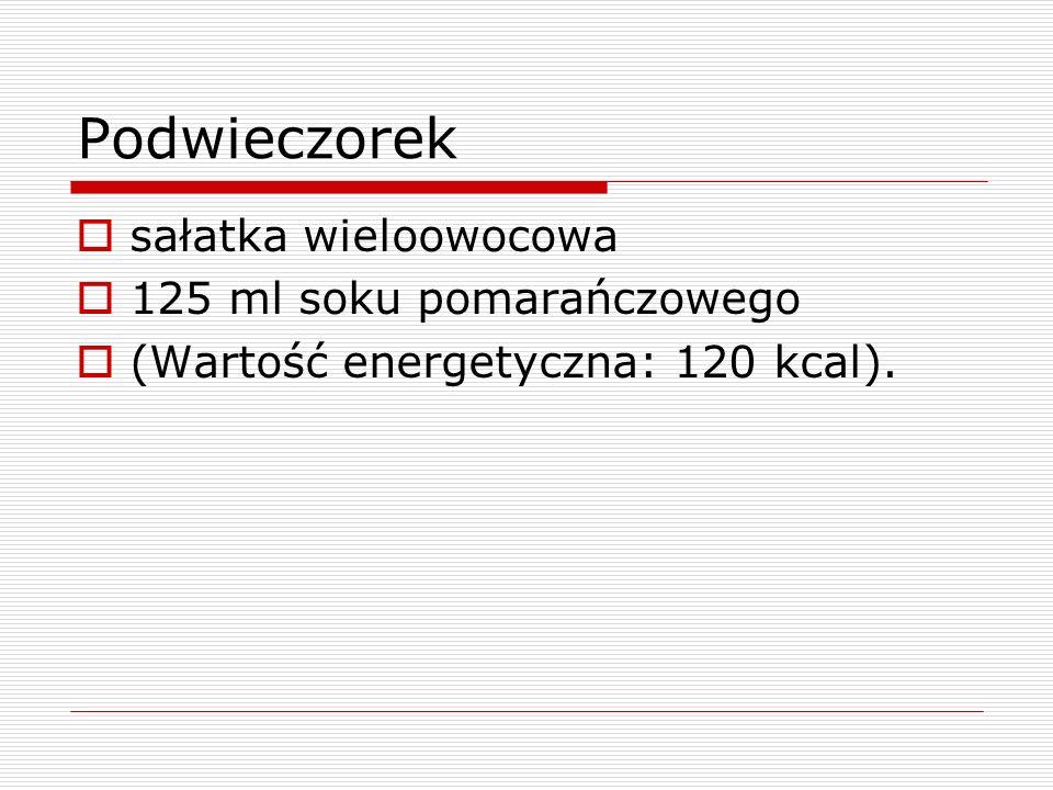 Podwieczorek sałatka wieloowocowa 125 ml soku pomarańczowego (Wartość energetyczna: 120 kcal).