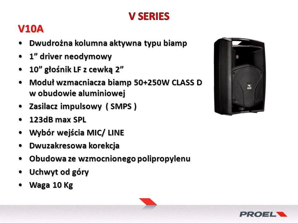 V10A Dwudrożna kolumna aktywna typu biampDwudrożna kolumna aktywna typu biamp 1 driver neodymowy1 driver neodymowy 10 głośnik LF z cewką 210 głośnik LF z cewką 2 Moduł wzmacniacza biamp 50+250W CLASS D w obudowie aluminiowejModuł wzmacniacza biamp 50+250W CLASS D w obudowie aluminiowej Zasilacz impulsowy ( SMPS )Zasilacz impulsowy ( SMPS ) 123dB max SPL123dB max SPL Wybór wejścia MIC/ LINEWybór wejścia MIC/ LINE Dwuzakresowa korekcjaDwuzakresowa korekcja Obudowa ze wzmocnionego polipropylenuObudowa ze wzmocnionego polipropylenu Uchwyt od góryUchwyt od góry Waga 10 KgWaga 10 Kg