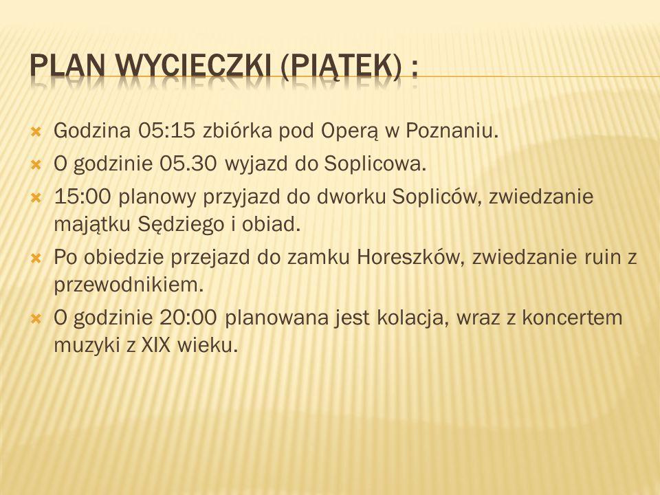 Godzina 05:15 zbiórka pod Operą w Poznaniu. O godzinie 05.30 wyjazd do Soplicowa. 15:00 planowy przyjazd do dworku Sopliców, zwiedzanie majątku Sędzie