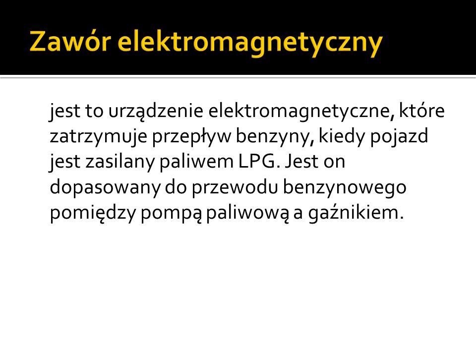 jest to urządzenie elektromagnetyczne, które zatrzymuje przepływ benzyny, kiedy pojazd jest zasilany paliwem LPG. Jest on dopasowany do przewodu benzy