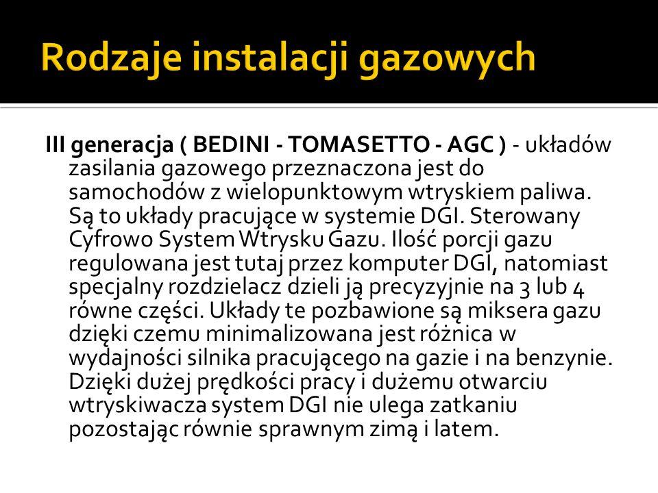III generacja ( BEDINI - TOMASETTO - AGC ) - układów zasilania gazowego przeznaczona jest do samochodów z wielopunktowym wtryskiem paliwa. Są to układ