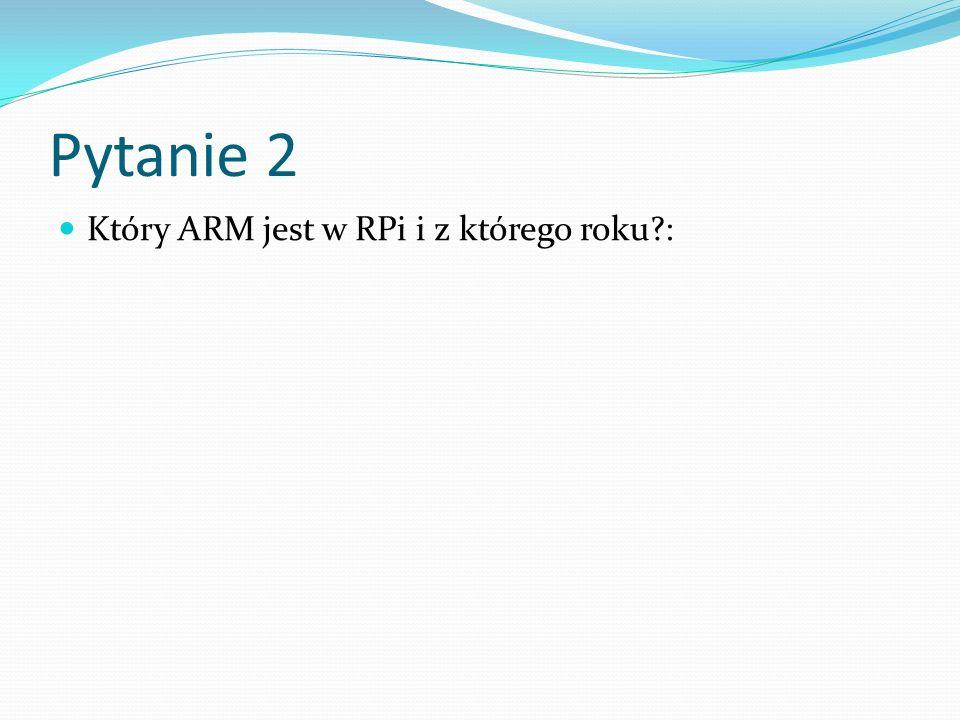 Pytanie 2 Który ARM jest w RPi i z którego roku :