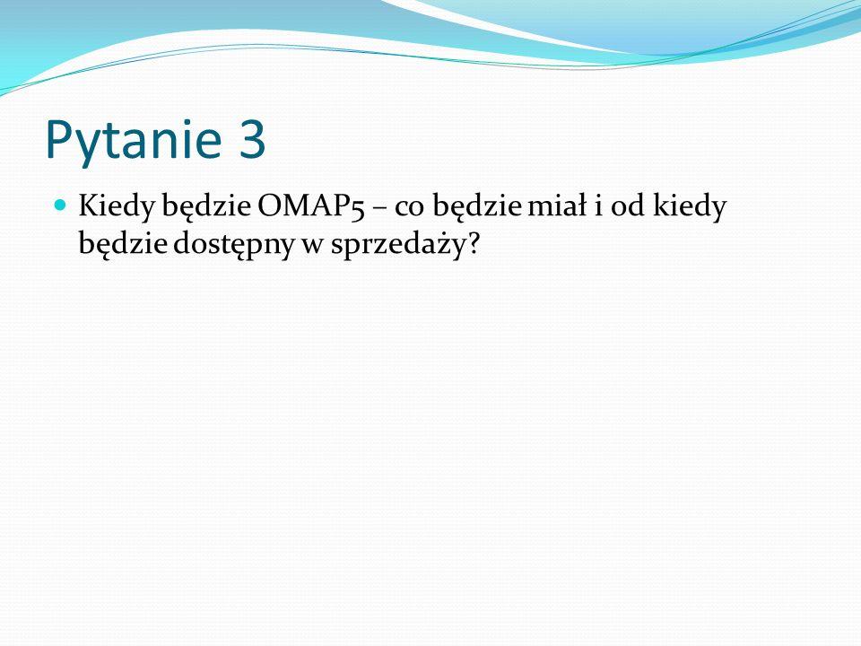 Pytanie 3 Kiedy będzie OMAP5 – co będzie miał i od kiedy będzie dostępny w sprzedaży