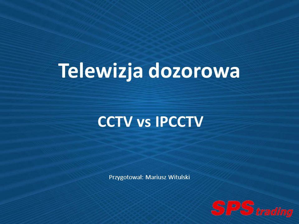 Przygotował: Mariusz Witulski Telewizja dozorowa CCTV vs IPCCTV