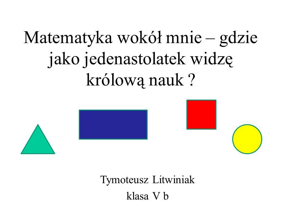 Matematyka wokół mnie – gdzie jako jedenastolatek widzę królową nauk ? Tymoteusz Litwiniak klasa V b