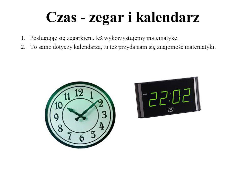 Czas - zegar i kalendarz 1.Posługując się zegarkiem, też wykorzystujemy matematykę. 2.To samo dotyczy kalendarza, tu też przyda nam się znajomość mate