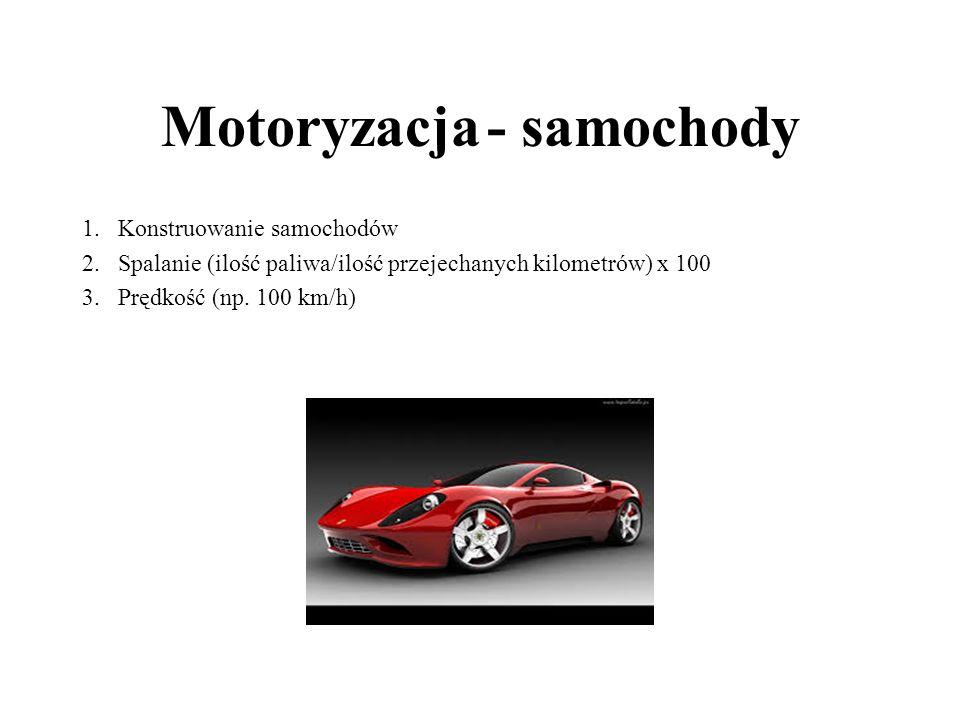 Motoryzacja - samochody 1.Konstruowanie samochodów 2.Spalanie (ilość paliwa/ilość przejechanych kilometrów) x 100 3. Prędkość (np. 100 km/h)