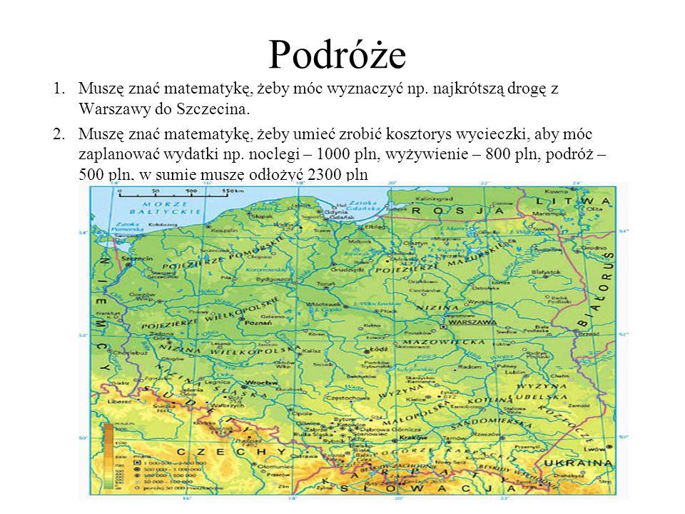 Podróże 1.Muszę znać matematykę, żeby móc wyznaczyć np. najkrótszą drogę z Warszawy do Szczecina. 2.Muszę znać matematykę, żeby umieć zrobić kosztorys