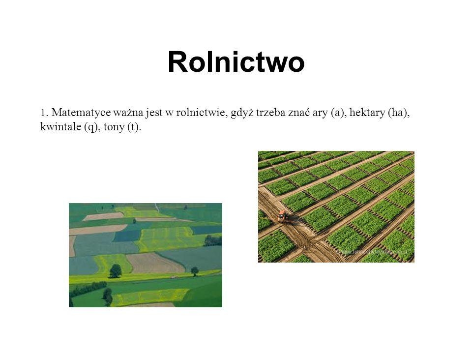 Rolnictwo 1. Matematyce ważna jest w rolnictwie, gdyż trzeba znać ary (a), hektary (ha), kwintale (q), tony (t).