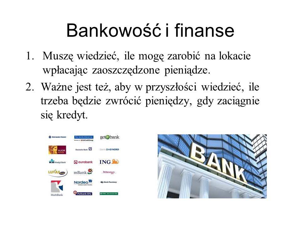 Bankowość i finanse 1.Muszę wiedzieć, ile mogę zarobić na lokacie wpłacając zaoszczędzone pieniądze. 2.Ważne jest też, aby w przyszłości wiedzieć, ile
