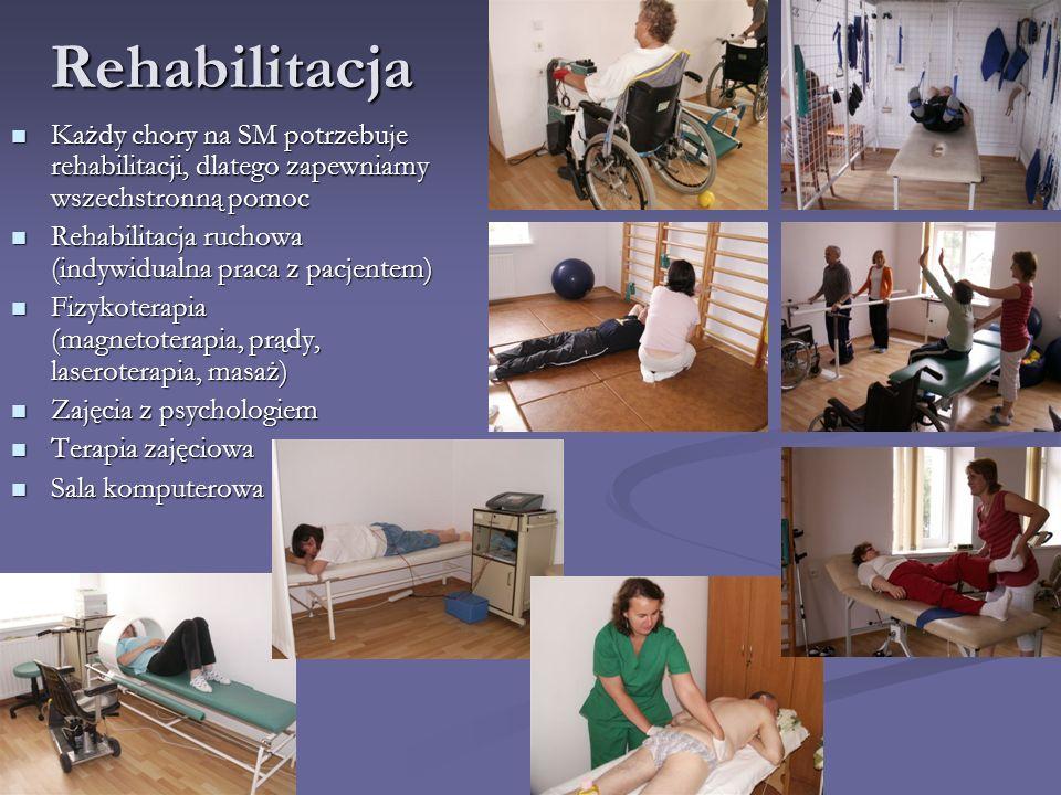 Rehabilitacja Każdy chory na SM potrzebuje rehabilitacji, dlatego zapewniamy wszechstronną pomoc Każdy chory na SM potrzebuje rehabilitacji, dlatego zapewniamy wszechstronną pomoc Rehabilitacja ruchowa (indywidualna praca z pacjentem) Rehabilitacja ruchowa (indywidualna praca z pacjentem) Fizykoterapia (magnetoterapia, prądy, laseroterapia, masaż) Fizykoterapia (magnetoterapia, prądy, laseroterapia, masaż) Zajęcia z psychologiem Zajęcia z psychologiem Terapia zajęciowa Terapia zajęciowa Sala komputerowa Sala komputerowa