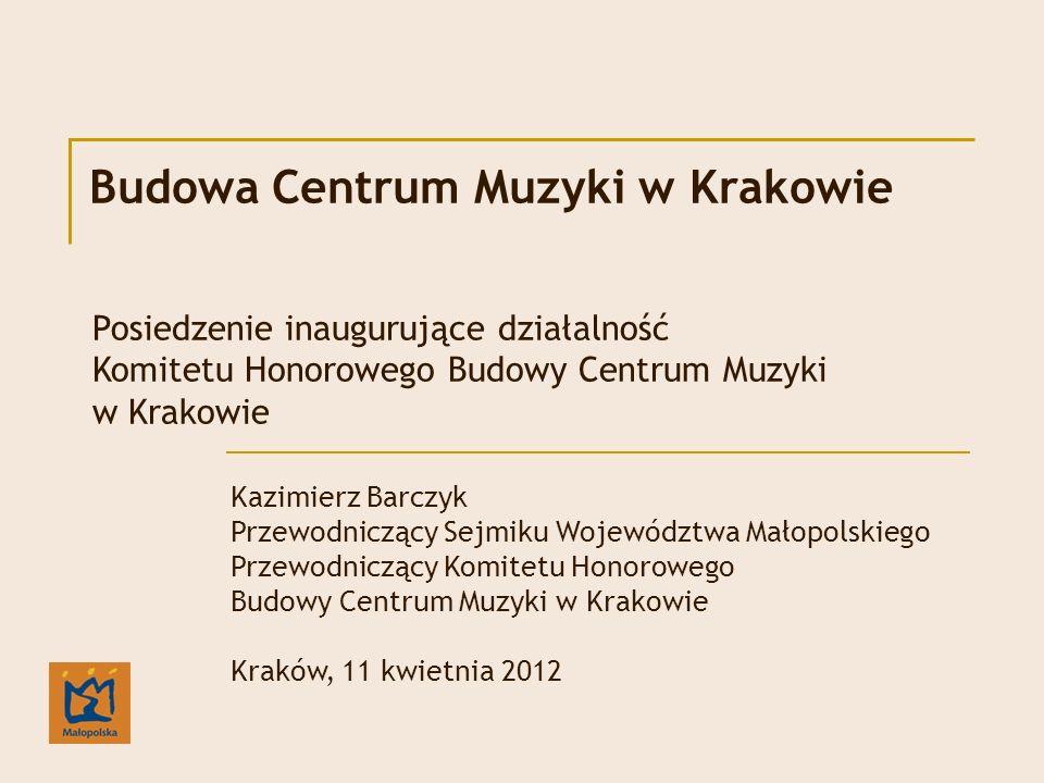 Budowa Centrum Muzyki w Krakowie Kazimierz Barczyk Przewodniczący Sejmiku Województwa Małopolskiego Przewodniczący Komitetu Honorowego Budowy Centrum Muzyki w Krakowie Kraków, 11 kwietnia 2012 Posiedzenie inaugurujące działalność Komitetu Honorowego Budowy Centrum Muzyki w Krakowie