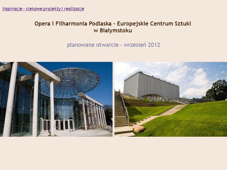 Opera i Filharmonia Podlaska - Europejskie Centrum Sztuki w Białymstoku planowane otwarcie – wrzesień 2012 Inspiracje - ciekawe projekty i realizacje
