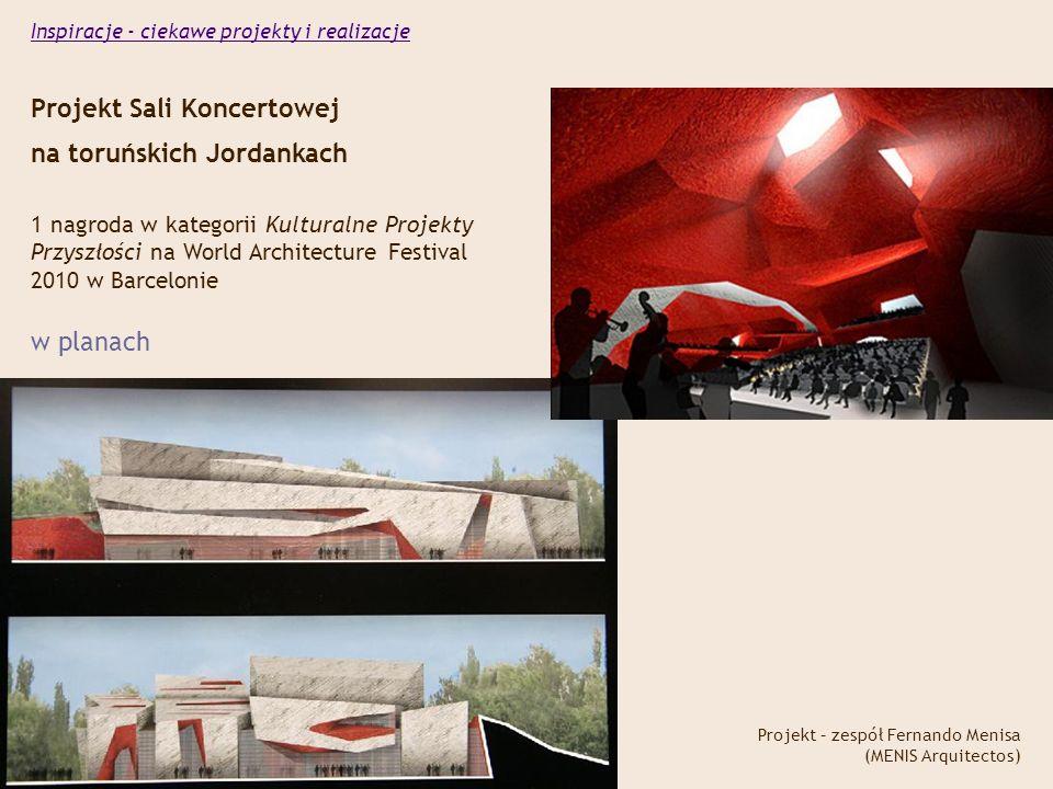 Projekt Sali Koncertowej na toruńskich Jordankach Projekt – zespół Fernando Menisa (MENIS Arquitectos) 1 nagroda w kategorii Kulturalne Projekty Przyszłości na World Architecture Festival 2010 w Barcelonie w planach Inspiracje - ciekawe projekty i realizacje