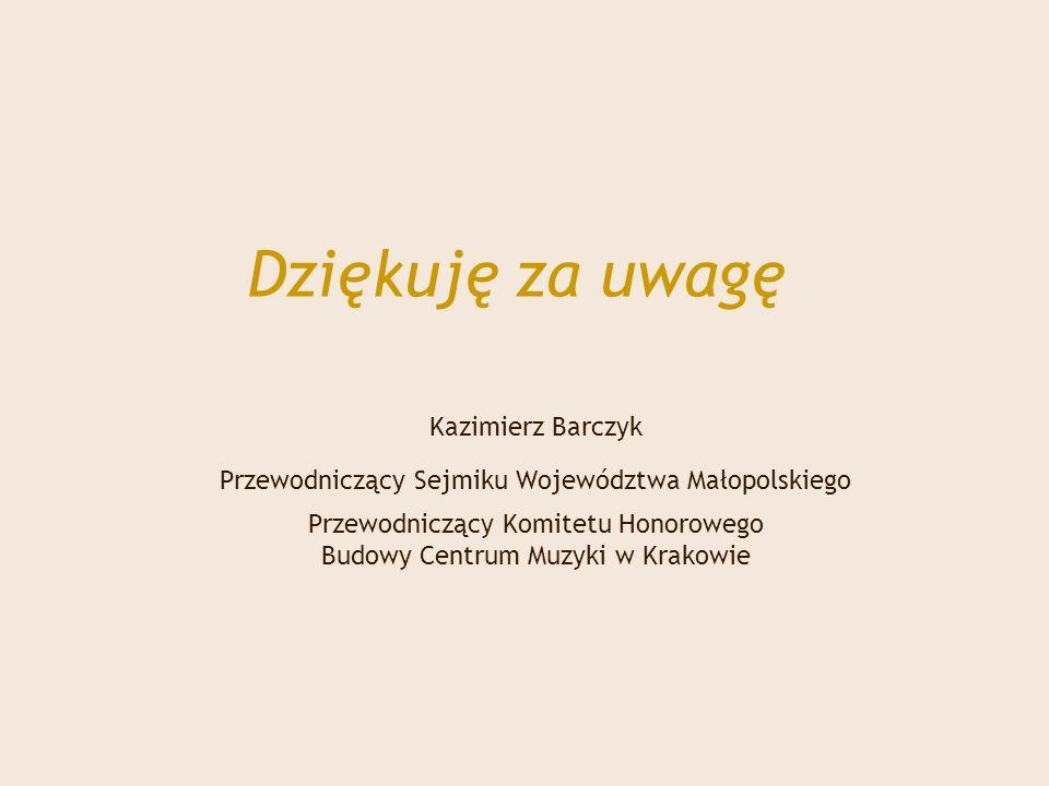 Dziękuję za uwagę Kazimierz Barczyk Przewodniczący Sejmiku Województwa Małopolskiego Przewodniczący Komitetu Honorowego Budowy Centrum Muzyki w Krakowie