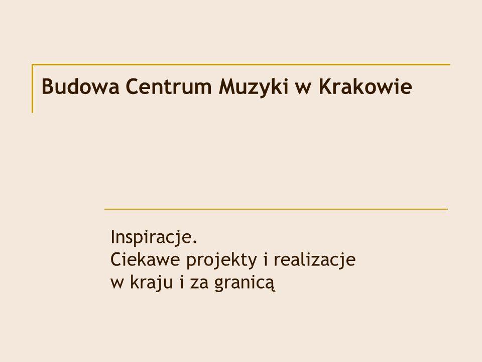 Budowa Centrum Muzyki w Krakowie Inspiracje. Ciekawe projekty i realizacje w kraju i za granicą