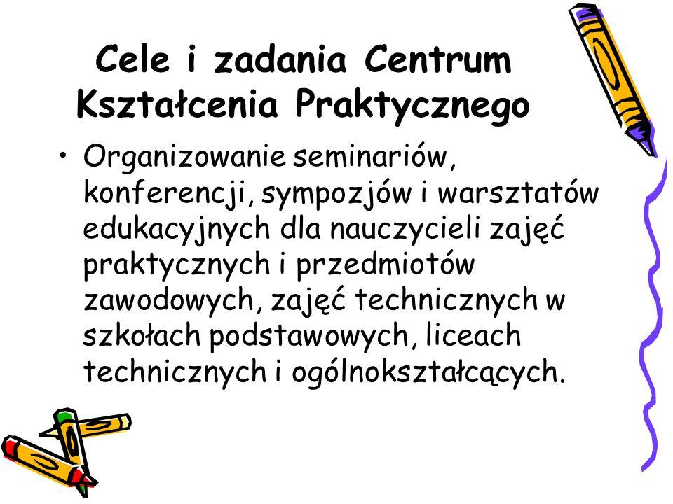 Cele i zadania Centrum Kształcenia Praktycznego Organizowanie seminariów, konferencji, sympozjów i warsztatów edukacyjnych dla nauczycieli zajęć praktycznych i przedmiotów zawodowych, zajęć technicznych w szkołach podstawowych, liceach technicznych i ogólnokształcących.