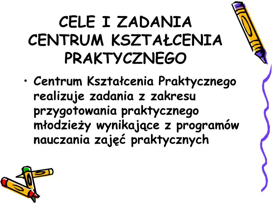 CELE I ZADANIA CENTRUM KSZTAŁCENIA PRAKTYCZNEGO Centrum Kształcenia Praktycznego realizuje zadania z zakresu przygotowania praktycznego młodzieży wynikające z programów nauczania zajęć praktycznych