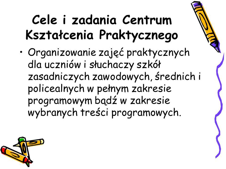 Cele i zadania Centrum Kształcenia Praktycznego Organizowanie zajęć praktycznych dla uczniów i słuchaczy szkół zasadniczych zawodowych, średnich i policealnych w pełnym zakresie programowym bądź w zakresie wybranych treści programowych.