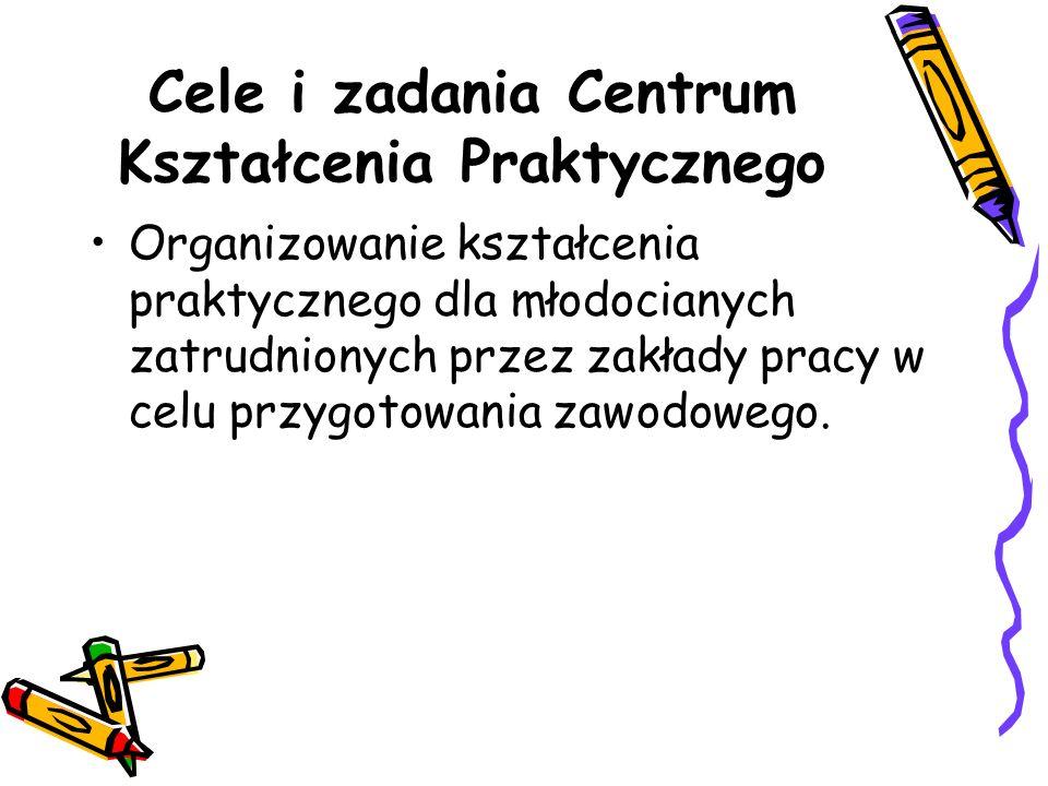 Cele i zadania Centrum Kształcenia Praktycznego Organizowanie kształcenia praktycznego dla młodocianych zatrudnionych przez zakłady pracy w celu przygotowania zawodowego.
