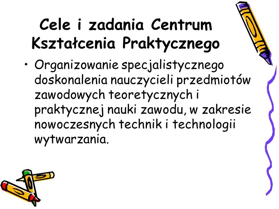 Cele i zadania Centrum Kształcenia Praktycznego Organizowanie specjalistycznego doskonalenia nauczycieli przedmiotów zawodowych teoretycznych i praktycznej nauki zawodu, w zakresie nowoczesnych technik i technologii wytwarzania.