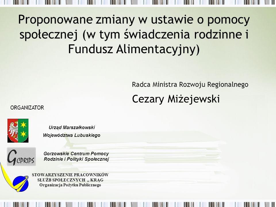 Proponowane zmiany w ustawie o pomocy społecznej (w tym świadczenia rodzinne i Fundusz Alimentacyjny) Radca Ministra Rozwoju Regionalnego Cezary Miżej