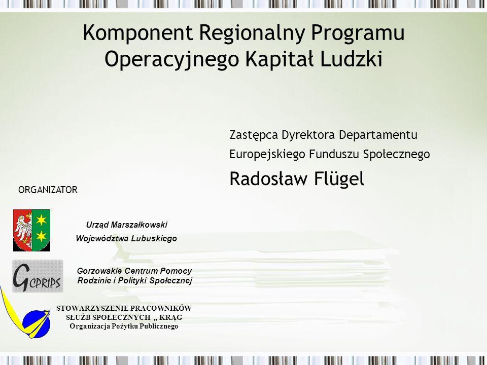 Komponent Regionalny Programu Operacyjnego Kapitał Ludzki Zastępca Dyrektora Departamentu Europejskiego Funduszu Społecznego Radosław Flügel STOWARZYS