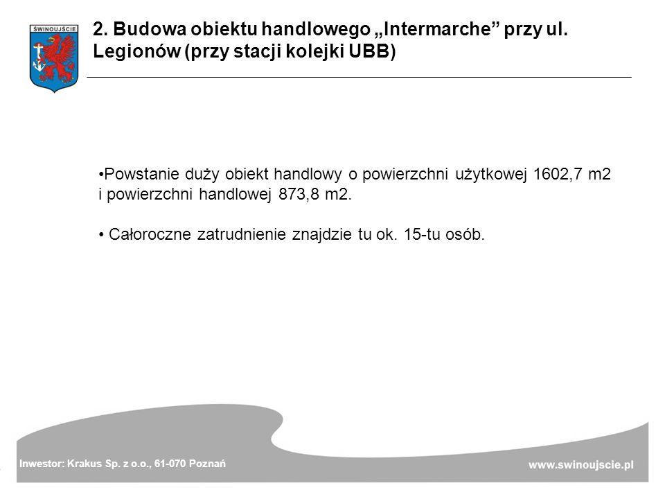 2. Budowa obiektu handlowego Intermarche przy ul. Legionów (przy stacji kolejki UBB) Inwestor: Krakus Sp. z o.o., 61-070 Poznań Powstanie duży obiekt