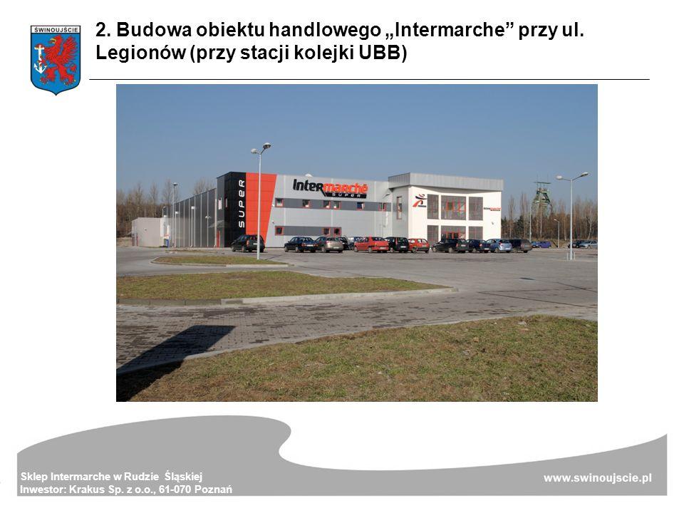 2. Budowa obiektu handlowego Intermarche przy ul. Legionów (przy stacji kolejki UBB) Sklep Intermarche w Rudzie Śląskiej Inwestor: Krakus Sp. z o.o.,