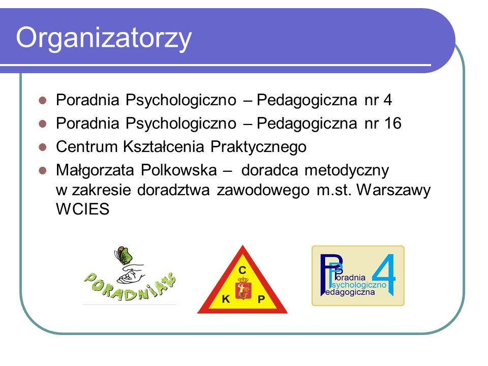 Organizatorzy Poradnia Psychologiczno – Pedagogiczna nr 4 Poradnia Psychologiczno – Pedagogiczna nr 16 Centrum Kształcenia Praktycznego Małgorzata Polkowska – doradca metodyczny w zakresie doradztwa zawodowego m.st.